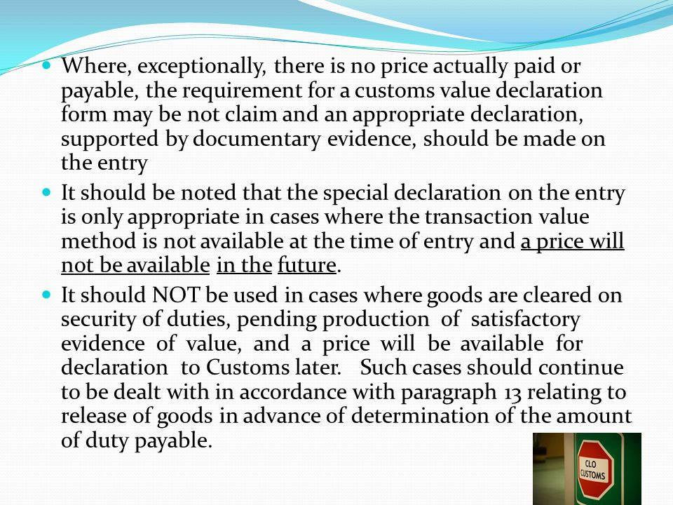 Where, exceptionally, there is no price actually paid or payable, the requirement for a customs value declaration form may be not claim and an appropriate declaration, supported by documentary evidence, should be made on the entry