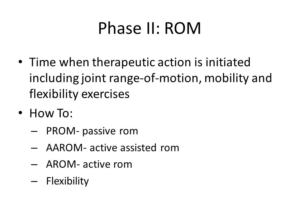 Phase II: ROM Time when therapeutic action is initiated including joint range-of-motion, mobility and flexibility exercises.