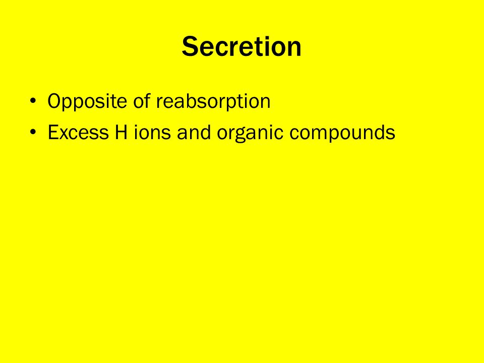 Secretion Opposite of reabsorption Excess H ions and organic compounds