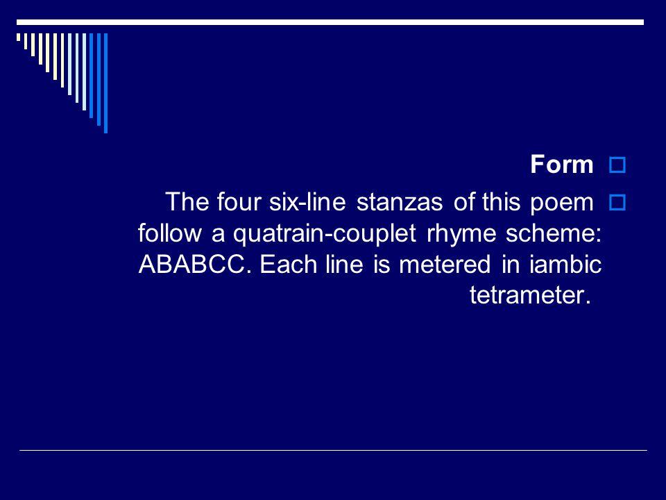 Form The four six-line stanzas of this poem follow a quatrain-couplet rhyme scheme: ABABCC.
