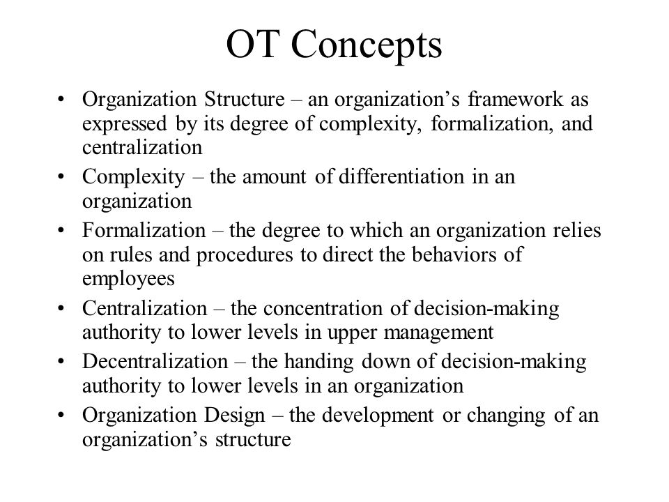 OT Concepts Organization Structure – an organization's framework as expressed by its degree of complexity, formalization, and centralization.