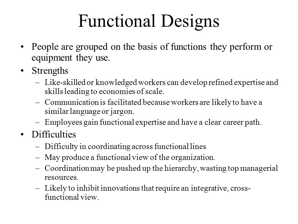 Functional Designs People are grouped on the basis of functions they perform or equipment they use.
