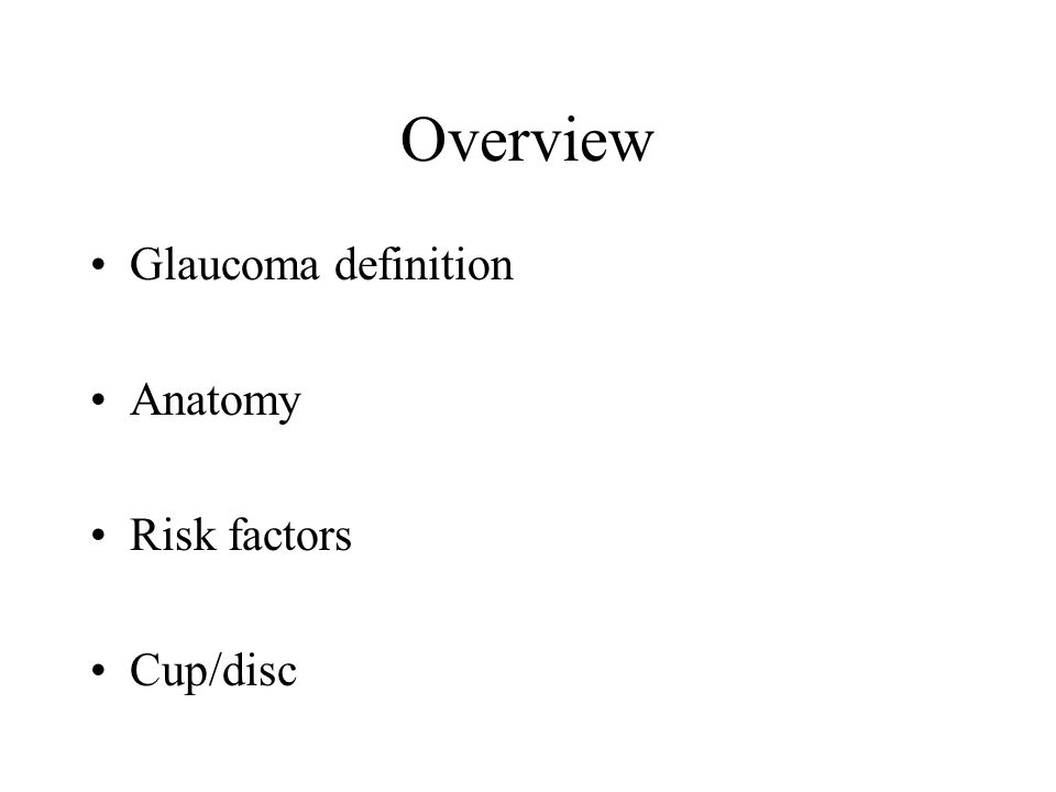 Overview Glaucoma definition Anatomy Risk factors Cup/disc