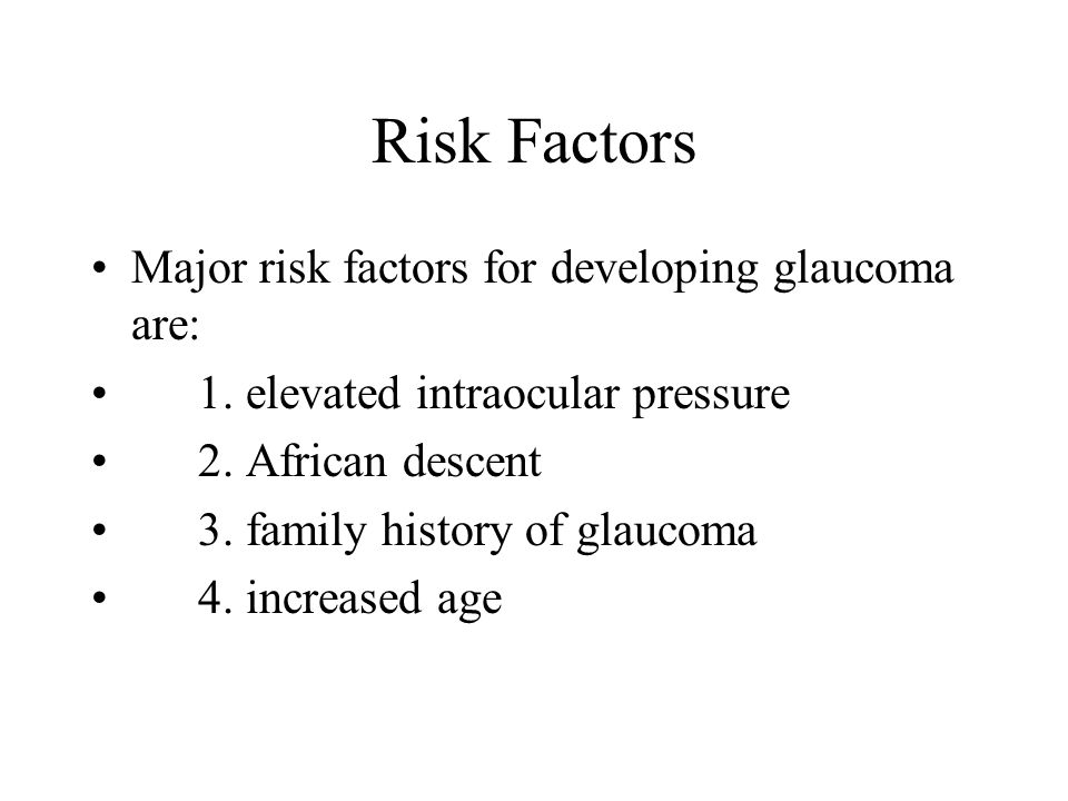 Risk Factors Major risk factors for developing glaucoma are: