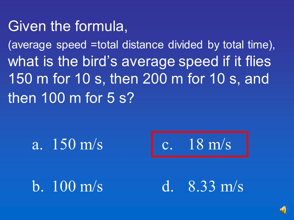 Given the formula, (average speed =total distance divided by total time), what is the bird's average speed if it flies 150 m for 10 s, then 200 m for 10 s, and then 100 m for 5 s