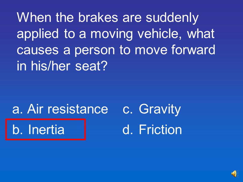 When the brakes are suddenly applied to a moving vehicle, what causes a person to move forward in his/her seat