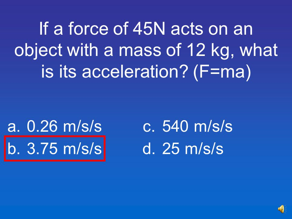 If a force of 45N acts on an object with a mass of 12 kg, what is its acceleration (F=ma)