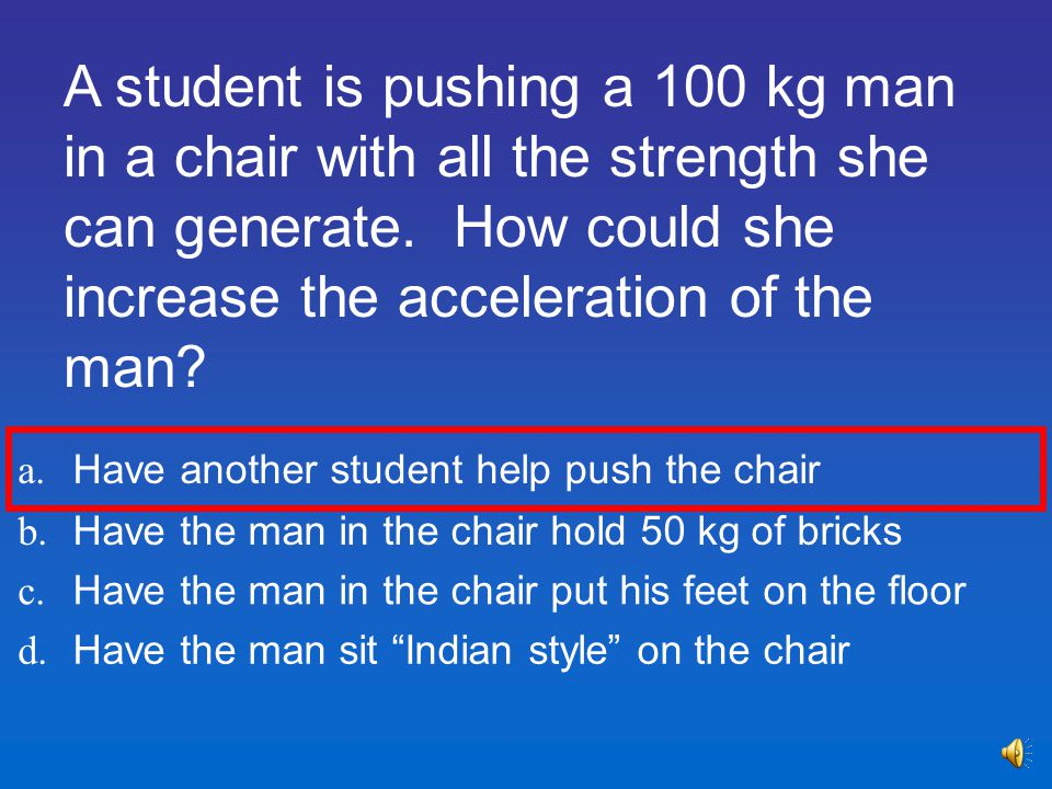 A student is pushing a 100 kg man in a chair with all the strength she can generate. How could she increase the acceleration of the man