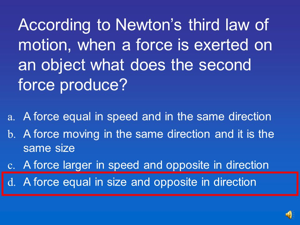 According to Newton's third law of motion, when a force is exerted on an object what does the second force produce