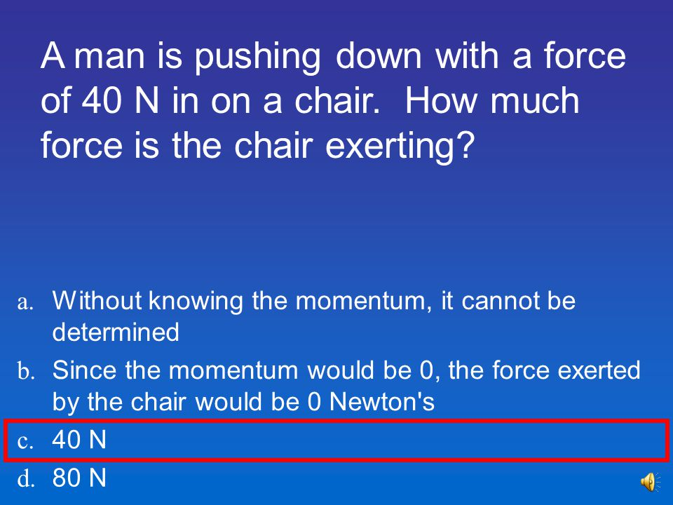 A man is pushing down with a force of 40 N in on a chair