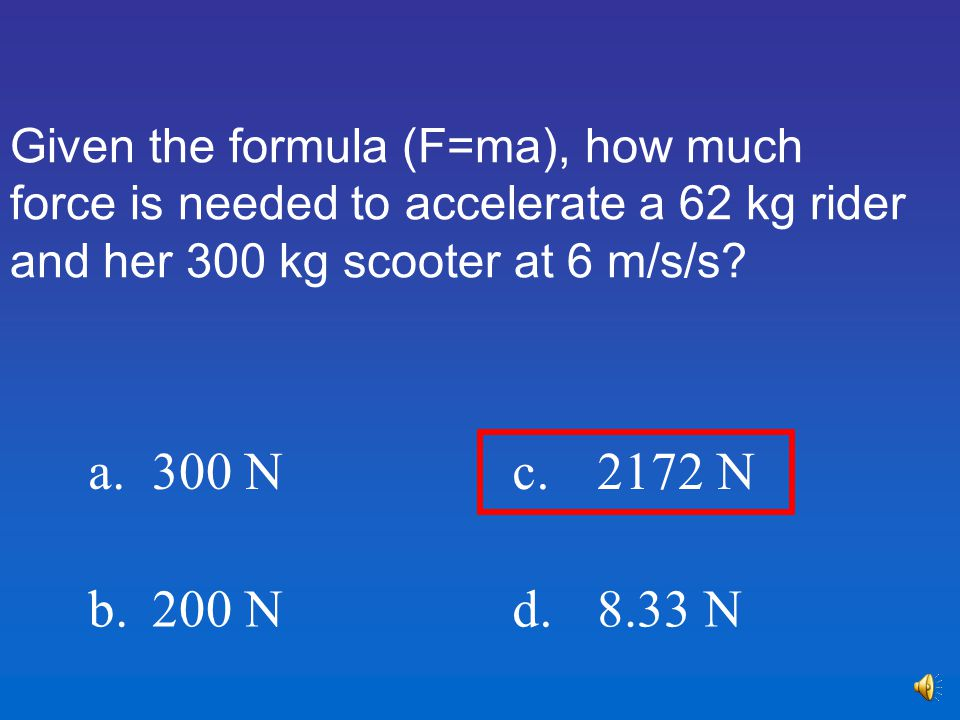 Given the formula (F=ma), how much force is needed to accelerate a 62 kg rider and her 300 kg scooter at 6 m/s/s