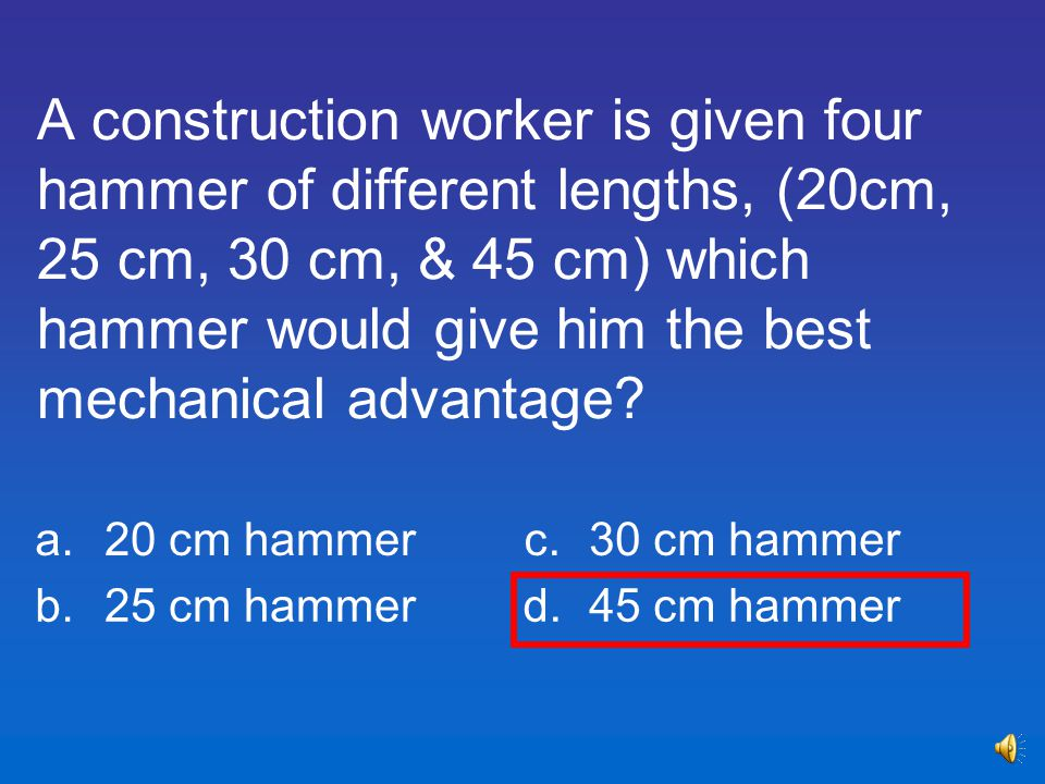 A construction worker is given four hammer of different lengths, (20cm, 25 cm, 30 cm, & 45 cm) which hammer would give him the best mechanical advantage