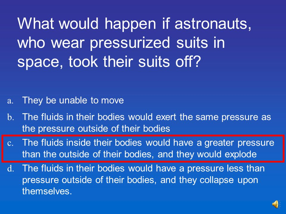 What would happen if astronauts, who wear pressurized suits in space, took their suits off