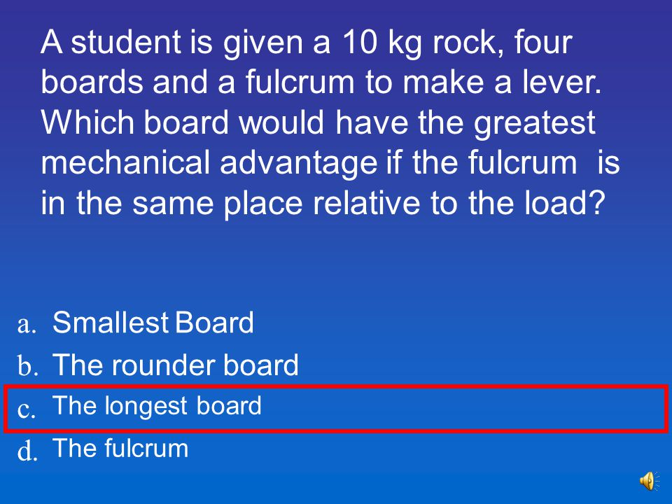 A student is given a 10 kg rock, four boards and a fulcrum to make a lever. Which board would have the greatest mechanical advantage if the fulcrum is in the same place relative to the load