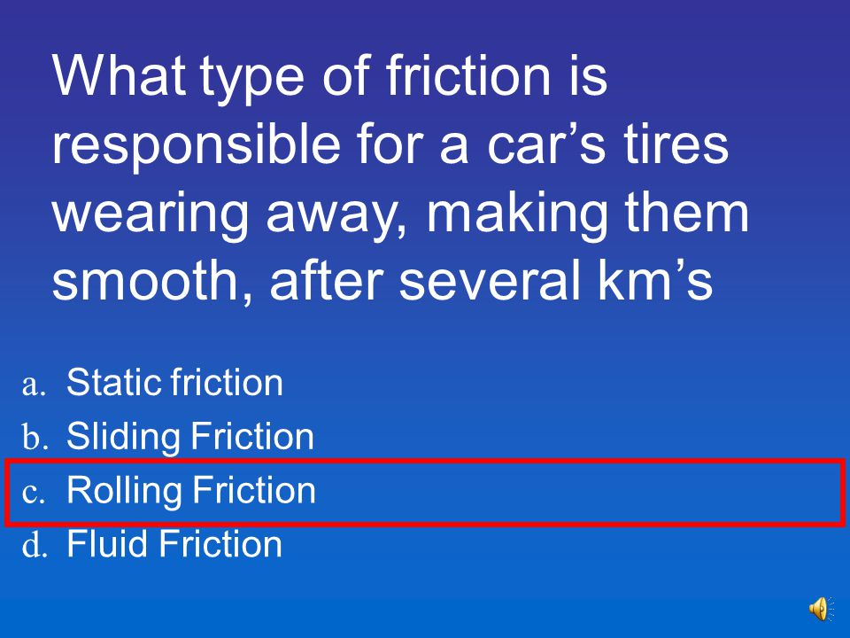 What type of friction is responsible for a car's tires wearing away, making them smooth, after several km's