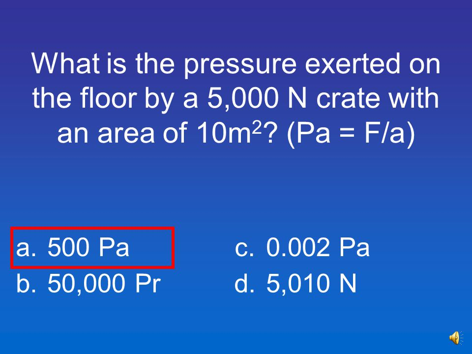 What is the pressure exerted on the floor by a 5,000 N crate with an area of 10m2 (Pa = F/a)