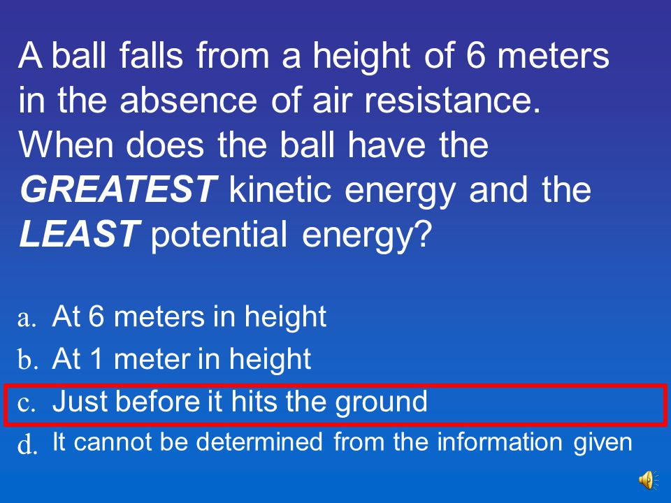 A ball falls from a height of 6 meters in the absence of air resistance. When does the ball have the GREATEST kinetic energy and the LEAST potential energy