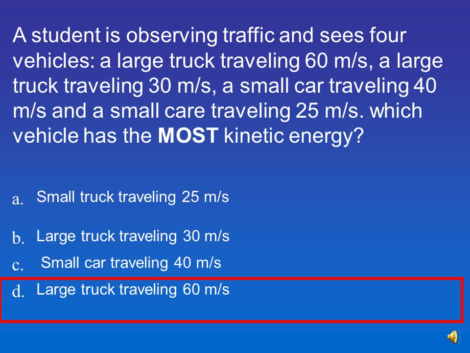 A student is observing traffic and sees four vehicles: a large truck traveling 60 m/s, a large truck traveling 30 m/s, a small car traveling 40 m/s and a small care traveling 25 m/s. which vehicle has the MOST kinetic energy