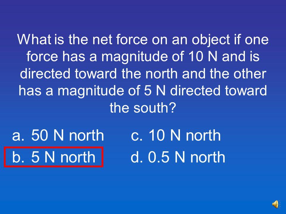 a. 50 N north c. 10 N north b. 5 N north d. 0.5 N north