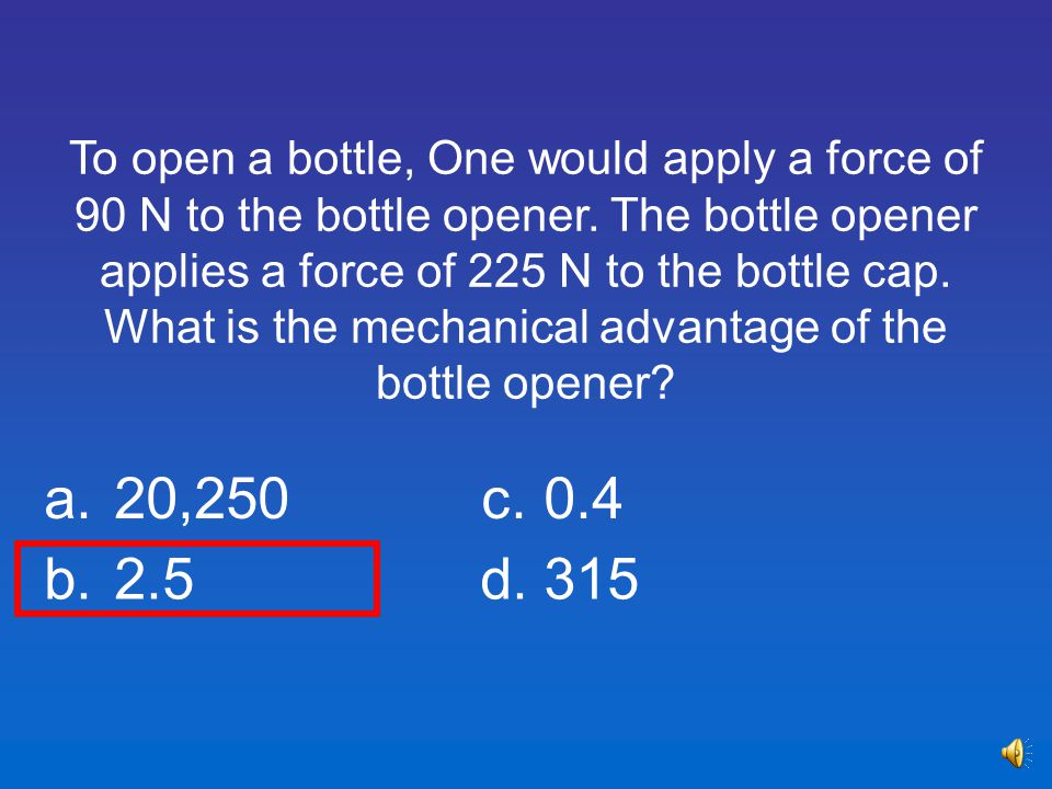 To open a bottle, One would apply a force of 90 N to the bottle opener