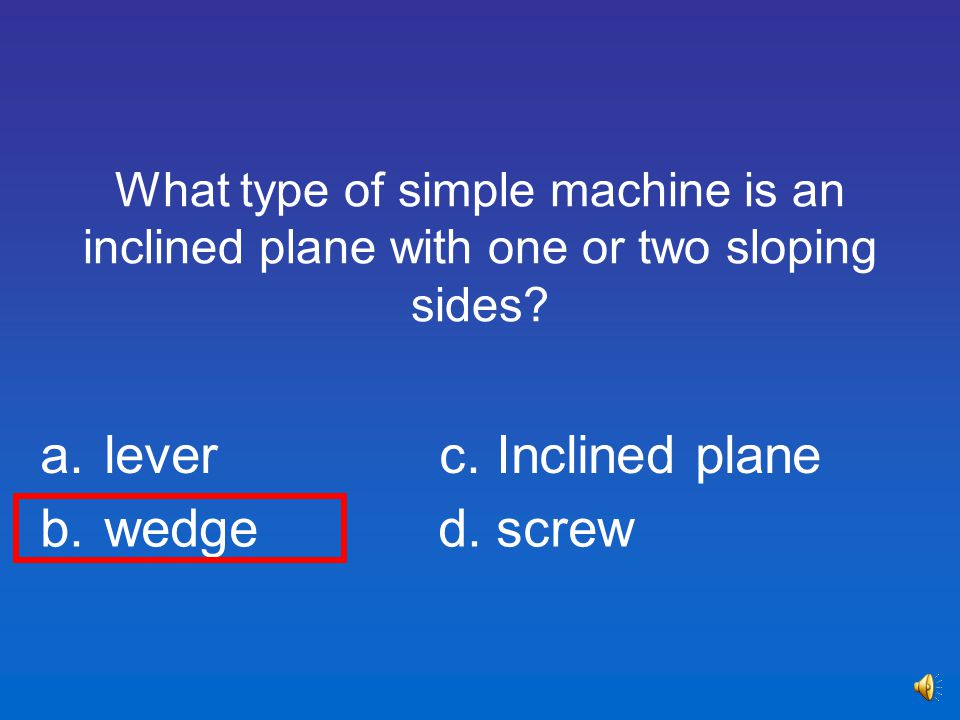 a. lever c. Inclined plane b. wedge d. screw