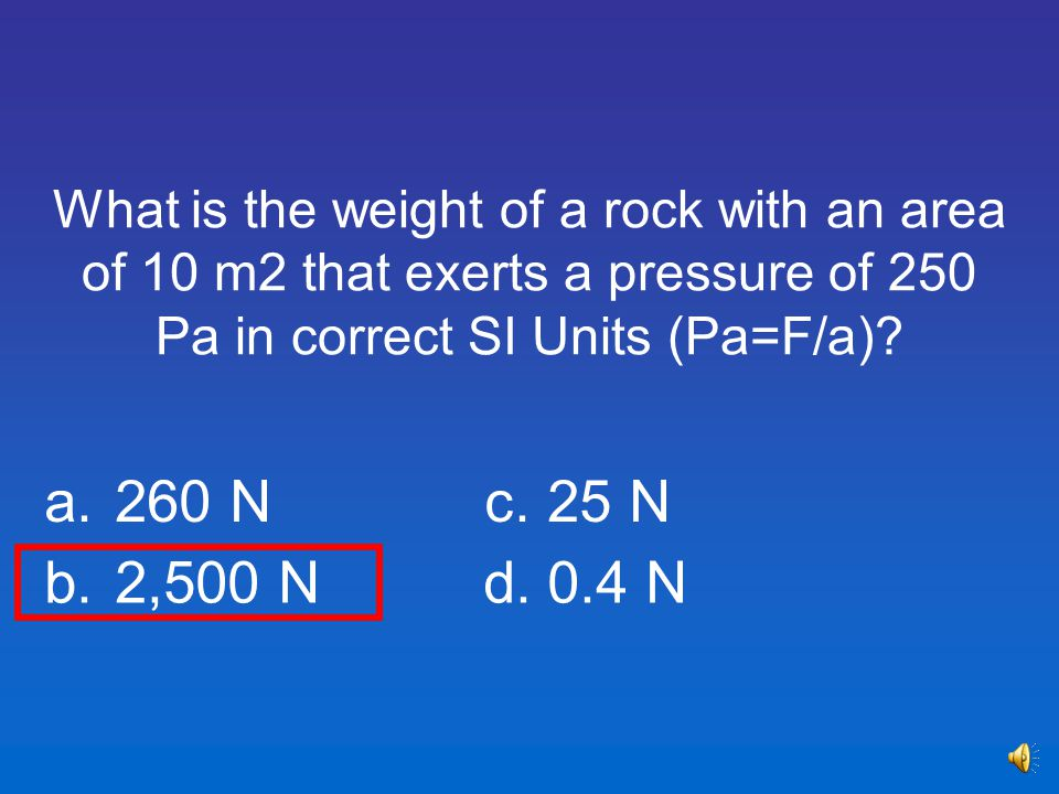 What is the weight of a rock with an area of 10 m2 that exerts a pressure of 250 Pa in correct SI Units (Pa=F/a)