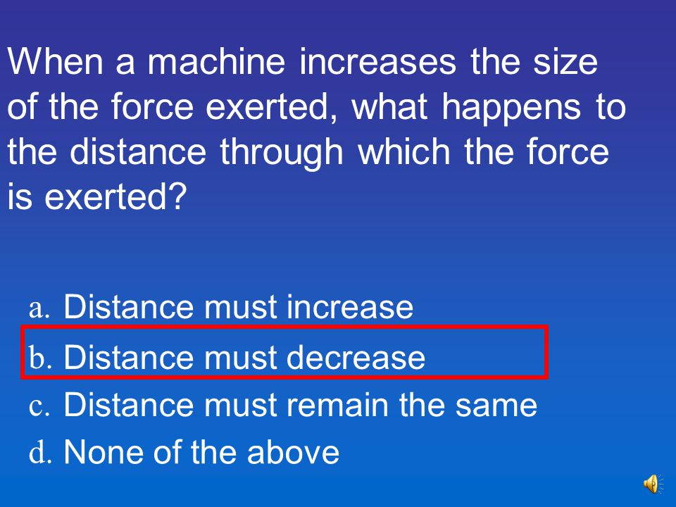 When a machine increases the size of the force exerted, what happens to the distance through which the force is exerted