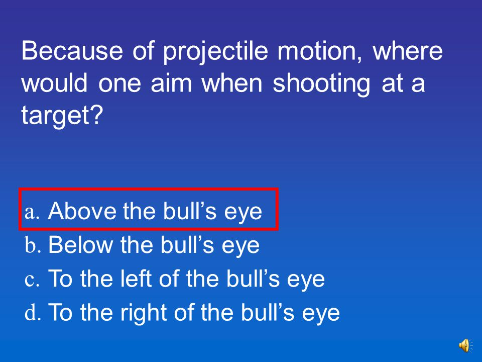 Because of projectile motion, where would one aim when shooting at a target