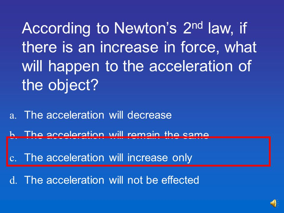 According to Newton's 2nd law, if there is an increase in force, what will happen to the acceleration of the object