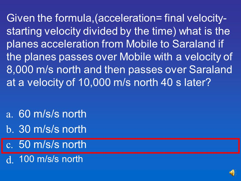 Given the formula,(acceleration= final velocity-starting velocity divided by the time) what is the planes acceleration from Mobile to Saraland if the planes passes over Mobile with a velocity of 8,000 m/s north and then passes over Saraland at a velocity of 10,000 m/s north 40 s later