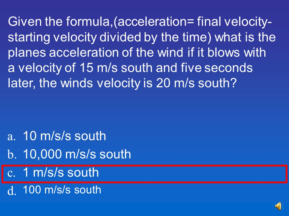 Given the formula,(acceleration= final velocity-starting velocity divided by the time) what is the planes acceleration of the wind if it blows with a velocity of 15 m/s south and five seconds later, the winds velocity is 20 m/s south