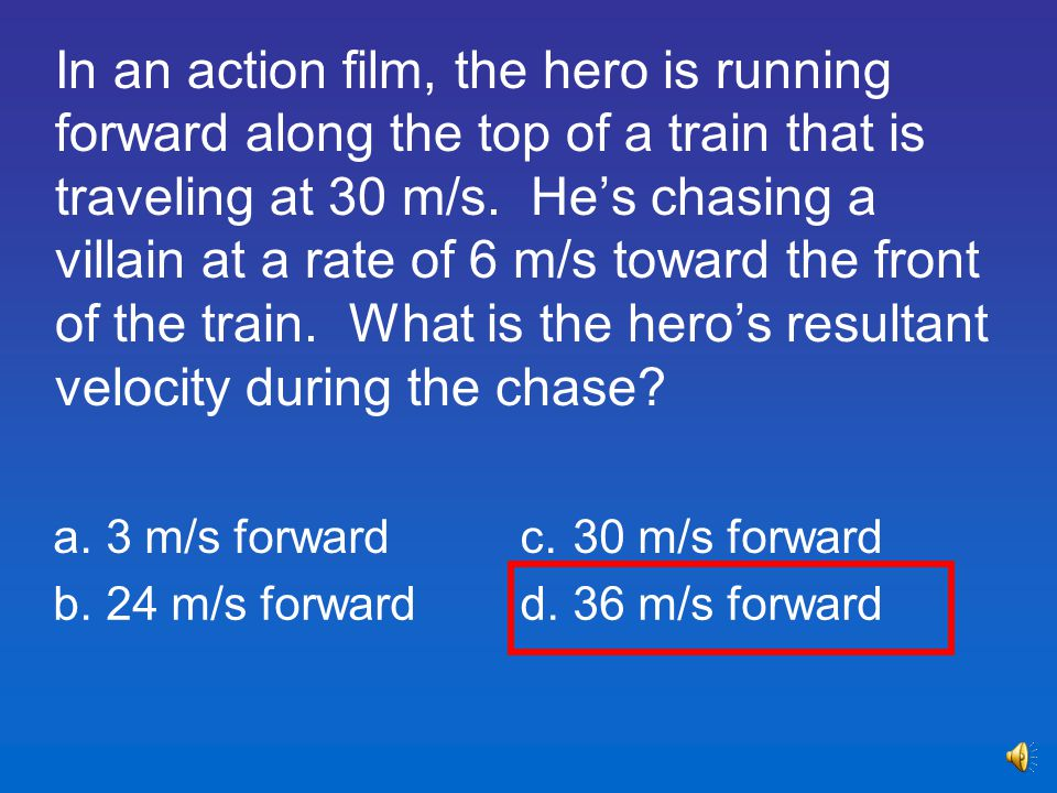 In an action film, the hero is running forward along the top of a train that is traveling at 30 m/s. He's chasing a villain at a rate of 6 m/s toward the front of the train. What is the hero's resultant velocity during the chase