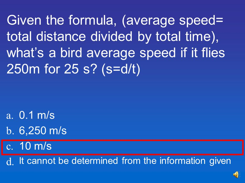 Given the formula, (average speed= total distance divided by total time), what's a bird average speed if it flies 250m for 25 s (s=d/t)
