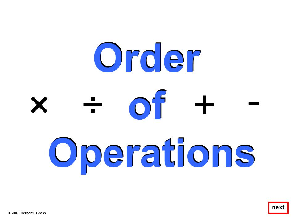 Order of Operations - × ÷ + next © 2007 Herbert I. Gross