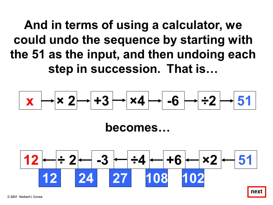 And in terms of using a calculator, we could undo the sequence by starting with the 51 as the input, and then undoing each step in succession. That is…