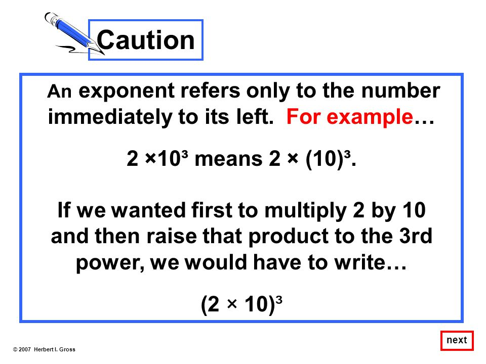 Caution 2 ×10³ means 2 × (10)³. If we wanted first to multiply 2 by 10