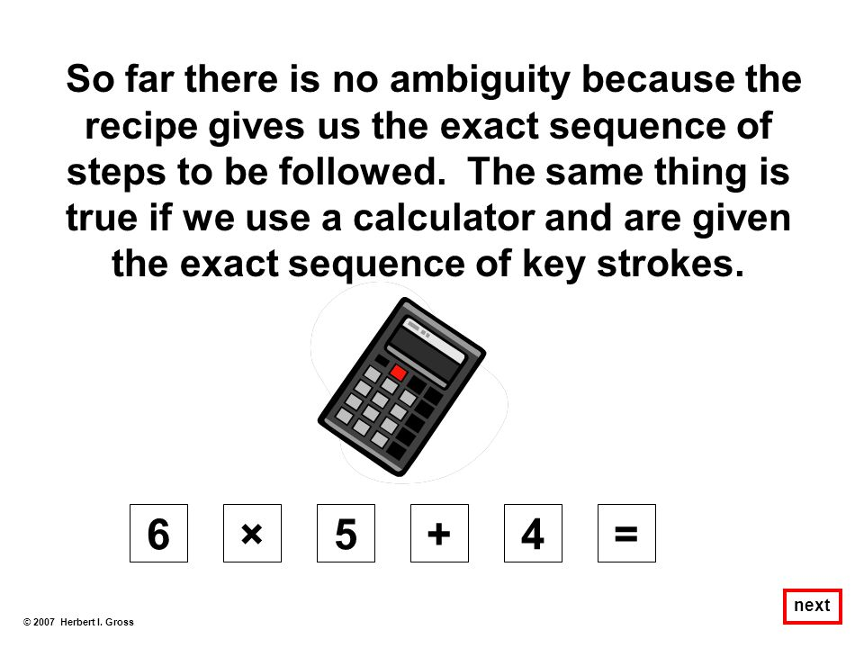 So far there is no ambiguity because the recipe gives us the exact sequence of steps to be followed. The same thing is true if we use a calculator and are given the exact sequence of key strokes.