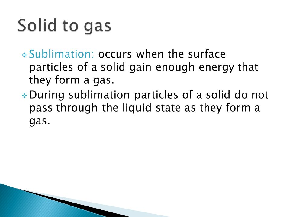 Solid to gas Sublimation: occurs when the surface particles of a solid gain enough energy that they form a gas.