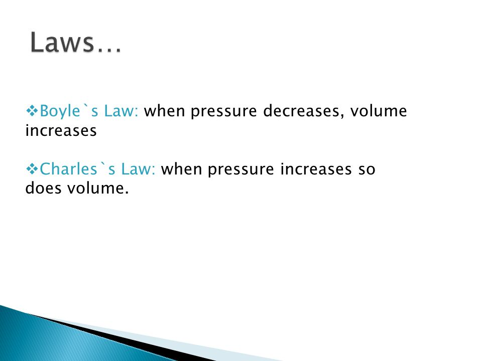 Laws… Boyle`s Law: when pressure decreases, volume increases