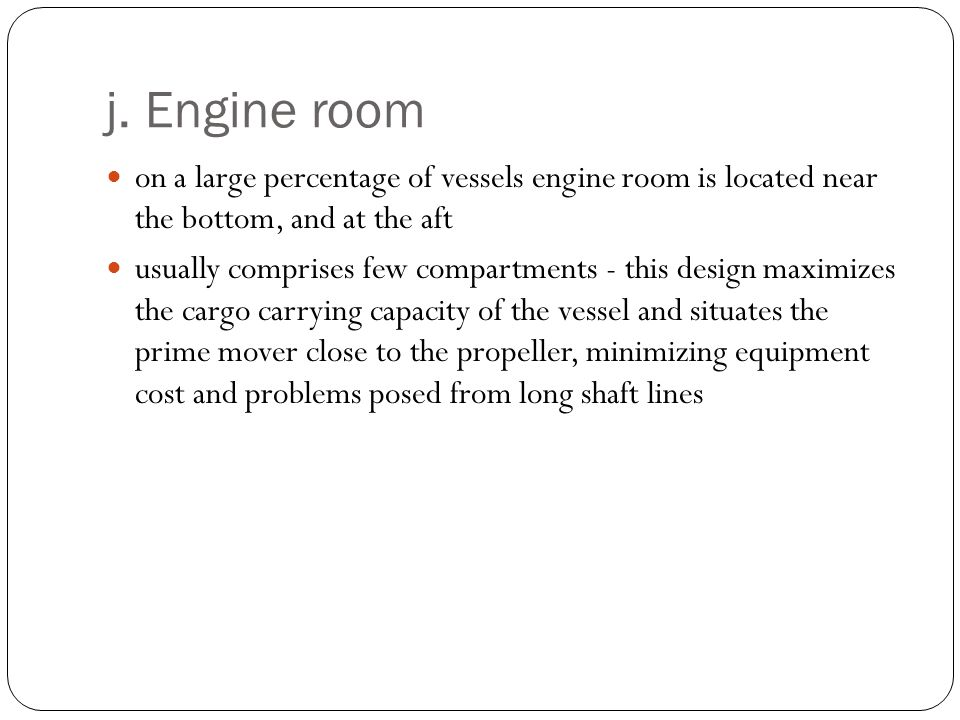 j. Engine room on a large percentage of vessels engine room is located near the bottom, and at the aft.