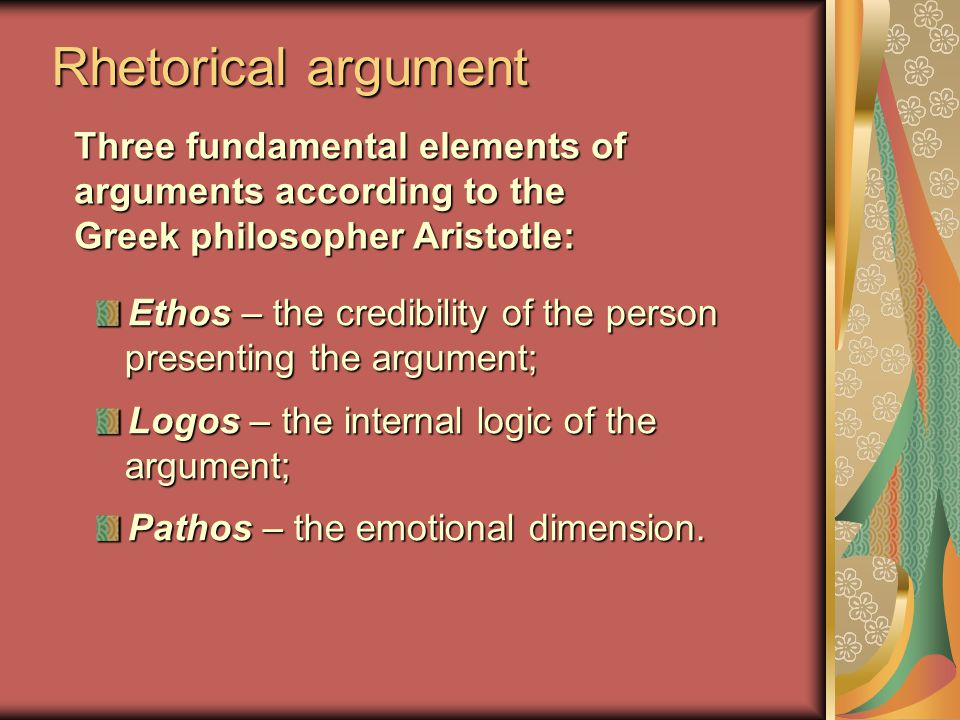 Rhetorical argument Three fundamental elements of arguments according to the Greek philosopher Aristotle: