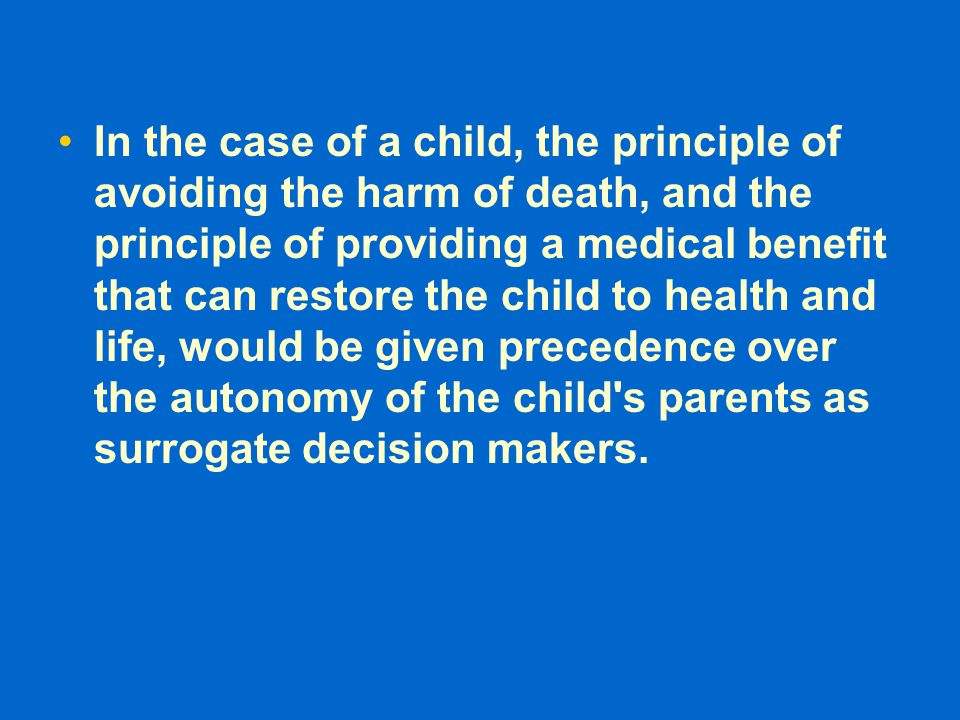 In the case of a child, the principle of avoiding the harm of death, and the principle of providing a medical benefit that can restore the child to health and life, would be given precedence over the autonomy of the child s parents as surrogate decision makers.