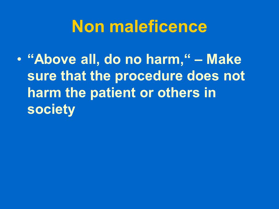 Non maleficence Above all, do no harm, – Make sure that the procedure does not harm the patient or others in society.