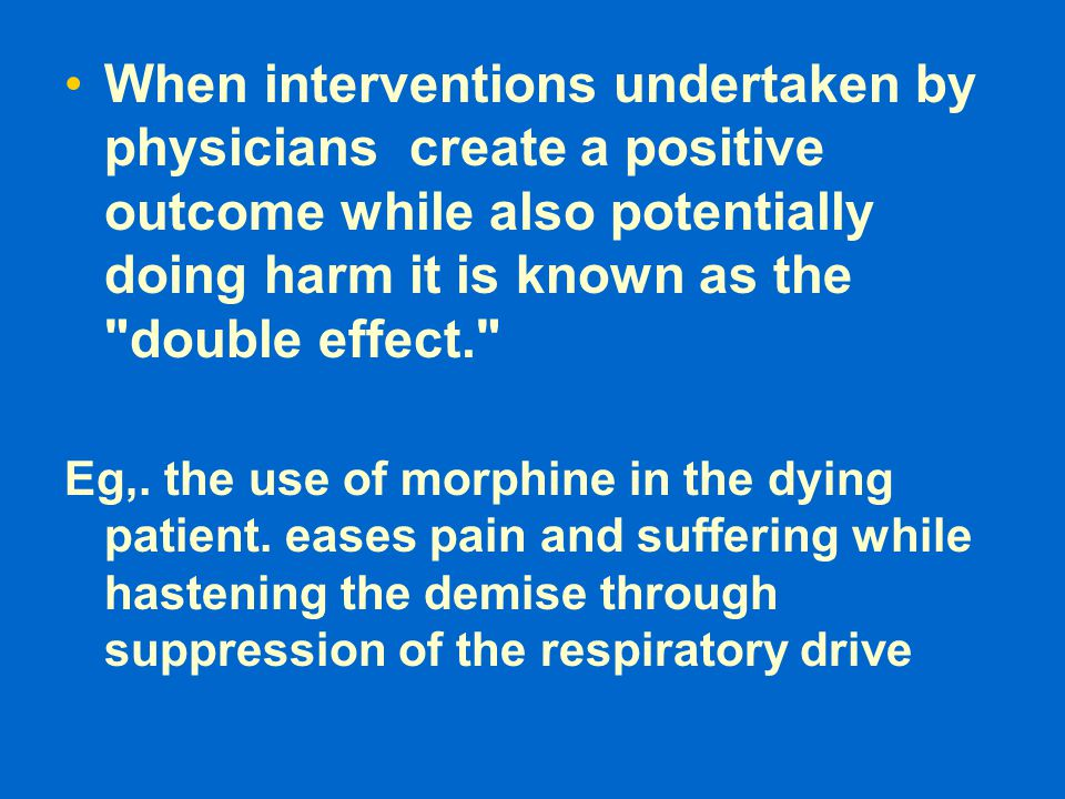 When interventions undertaken by physicians create a positive outcome while also potentially doing harm it is known as the double effect.