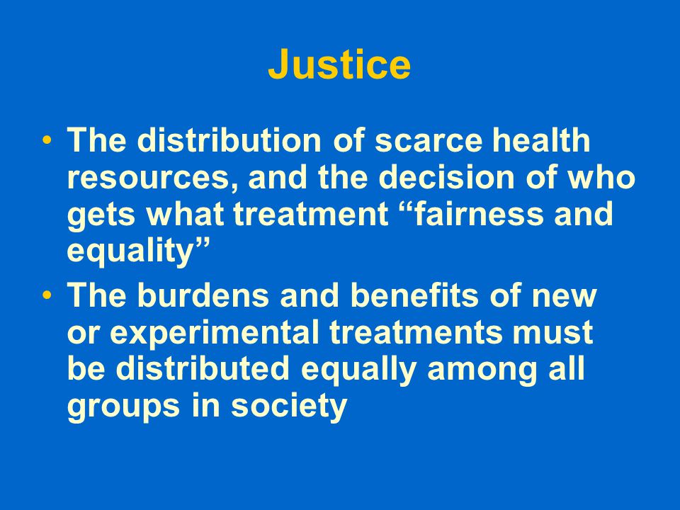 Justice The distribution of scarce health resources, and the decision of who gets what treatment fairness and equality