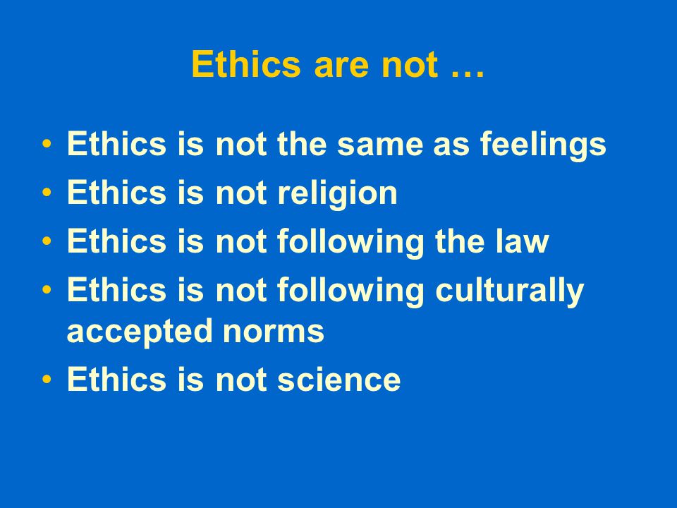 Ethics are not … Ethics is not the same as feelings