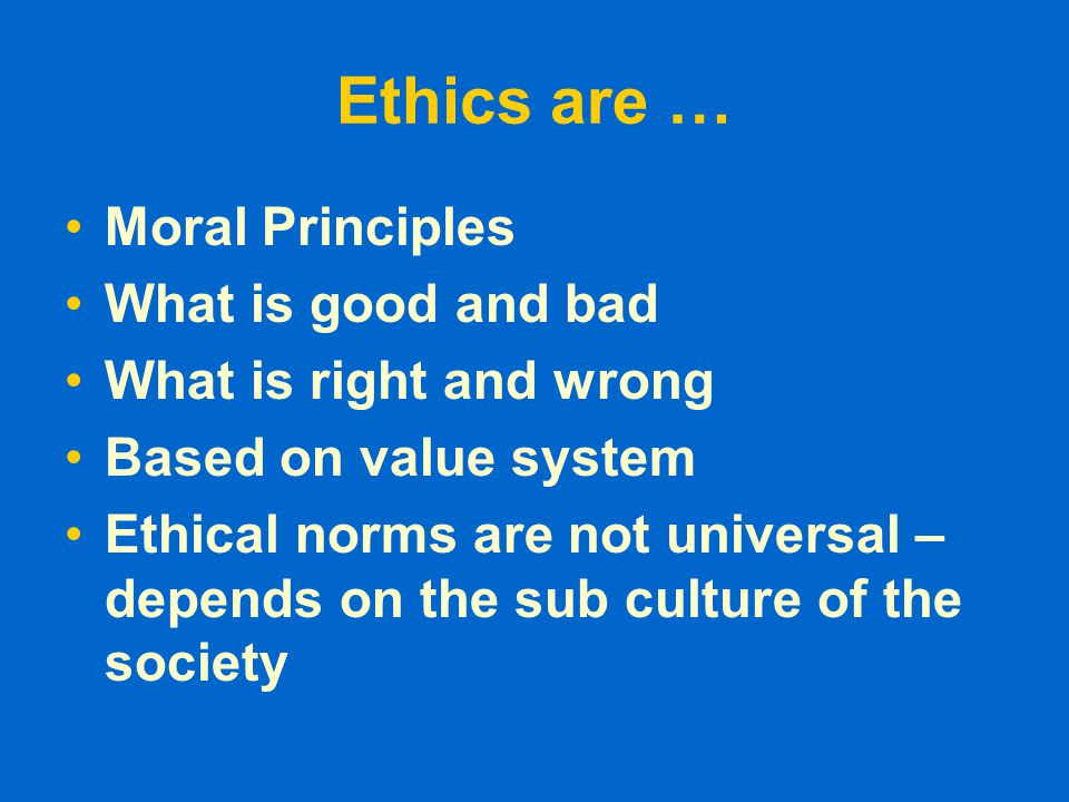 Ethics are … Moral Principles What is good and bad