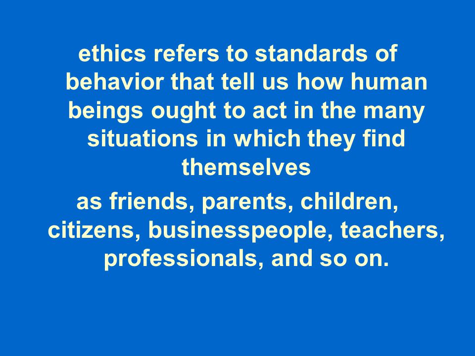 ethics refers to standards of behavior that tell us how human beings ought to act in the many situations in which they find themselves