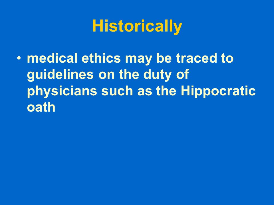 Historically medical ethics may be traced to guidelines on the duty of physicians such as the Hippocratic oath.