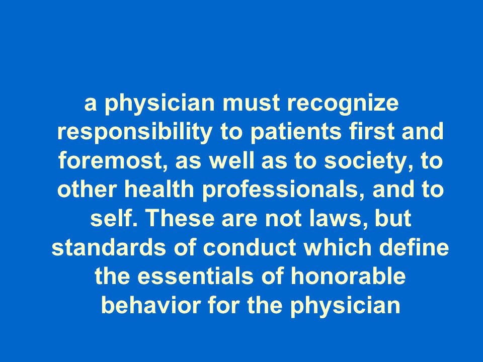 a physician must recognize responsibility to patients first and foremost, as well as to society, to other health professionals, and to self.